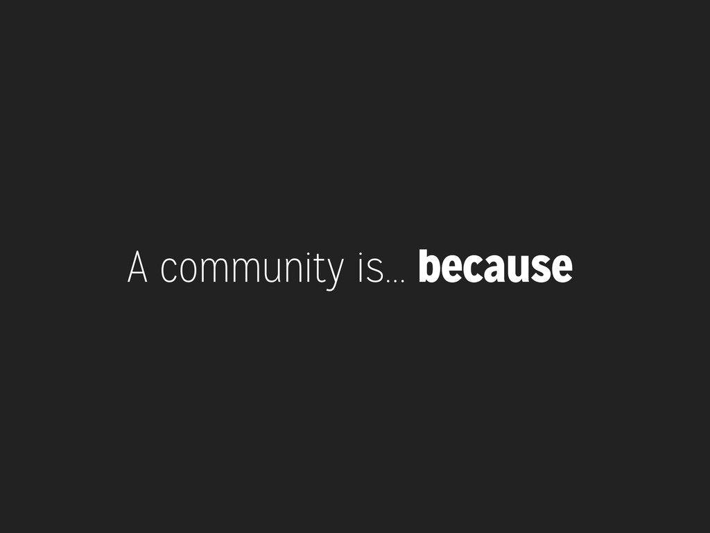 A community is... because