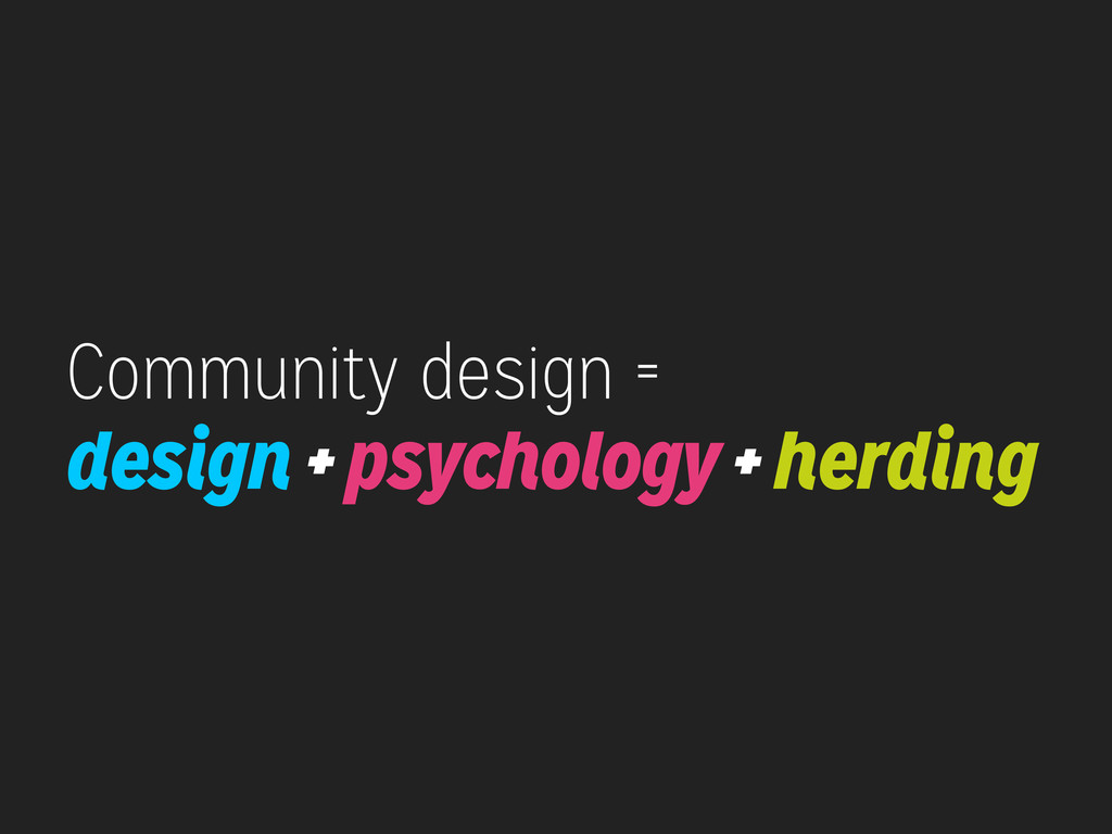 Community design = design + psychology + herding