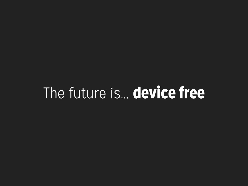 The future is... device free