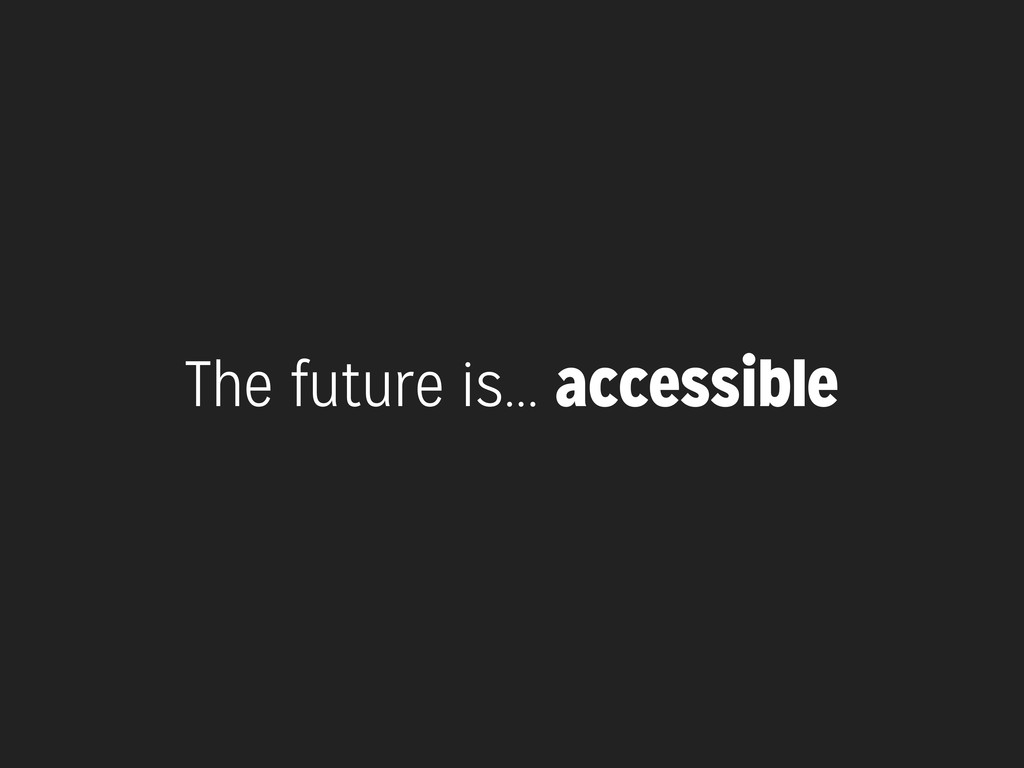 The future is... accessible