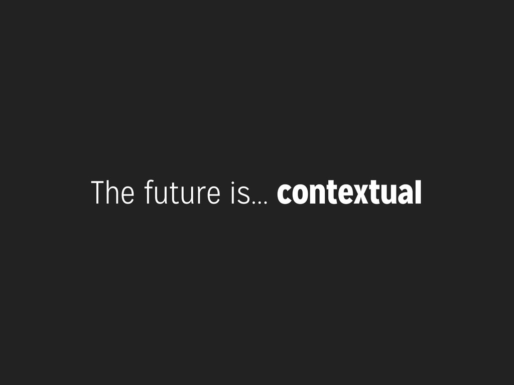 The future is... contextual