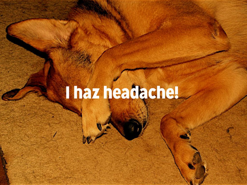 I haz headache!