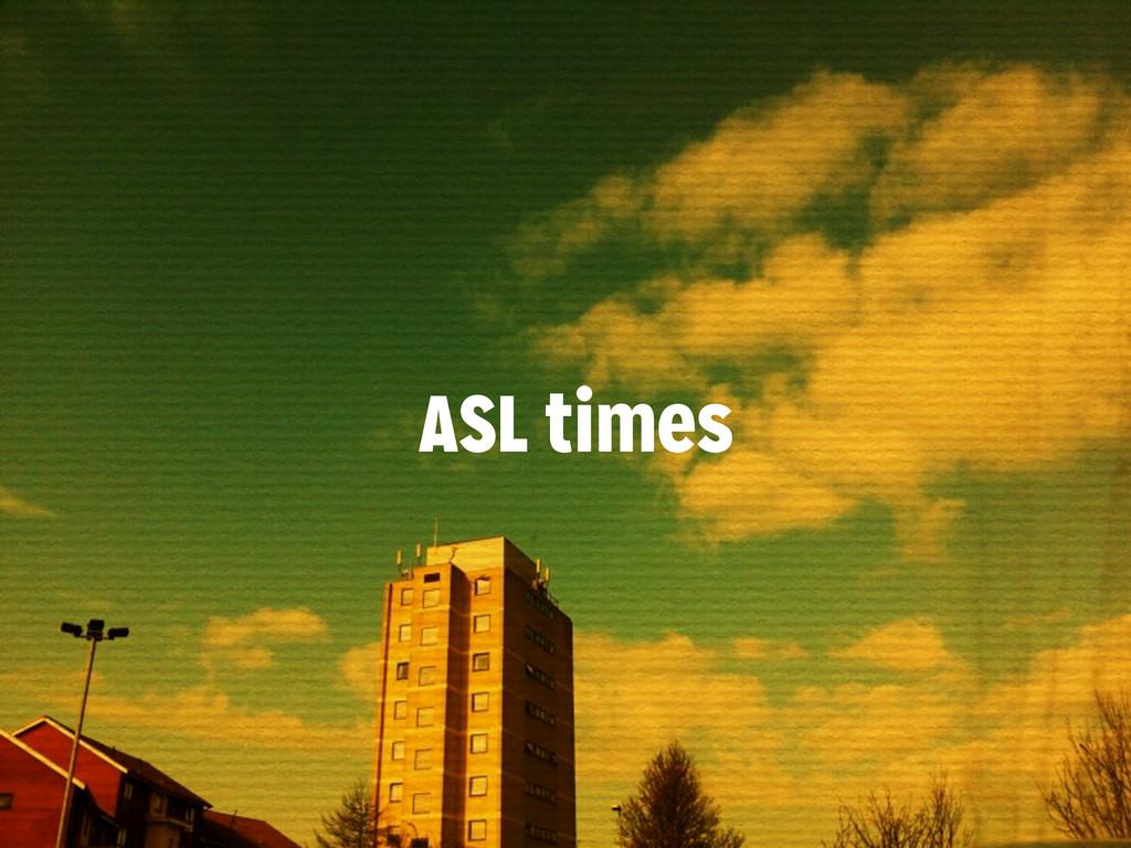 ASL times