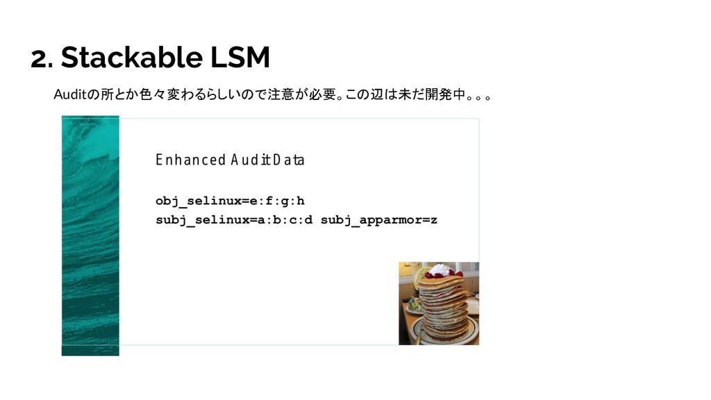 2. Stackable LSM Auditの所とか色々変わるらしいので注意が必要。この辺は未...