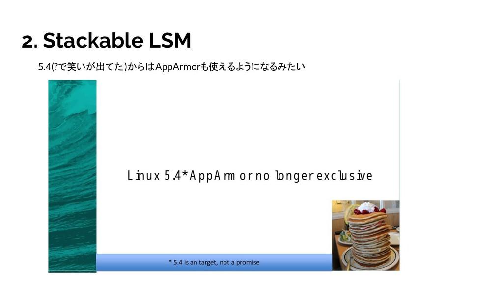 2. Stackable LSM 5.4(?で笑いが出てた)からはAppArmorも使えるよう...
