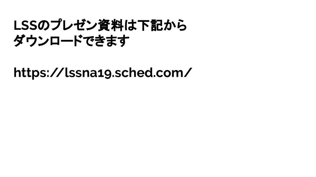 LSSのプレゼン資料は下記から ダウンロードできます https:/ /lssna19.sch...