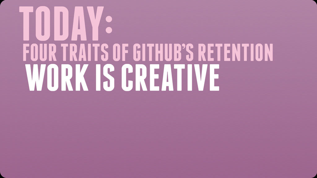 TODAY: WORK IS CREATIVE FOUR TRAITS OF GITHUB'S...