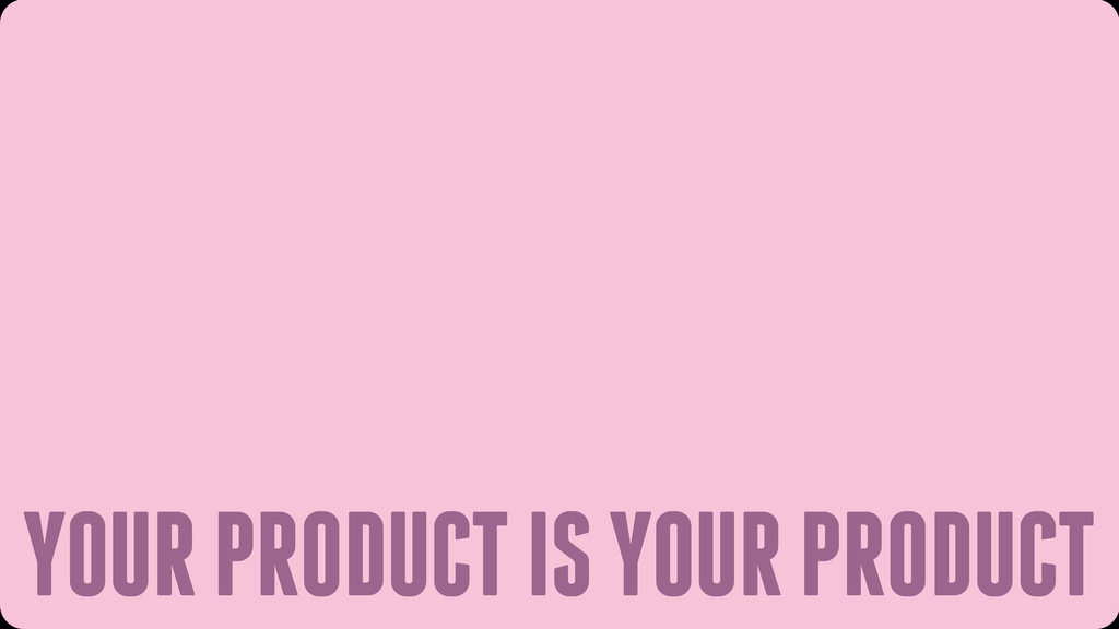 YOUR PRODUCT IS YOUR PRODUCT