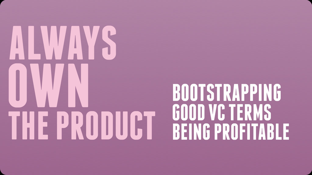 ALWAYS OWN THE PRODUCT BOOTSTRAPPING GOOD VC TE...