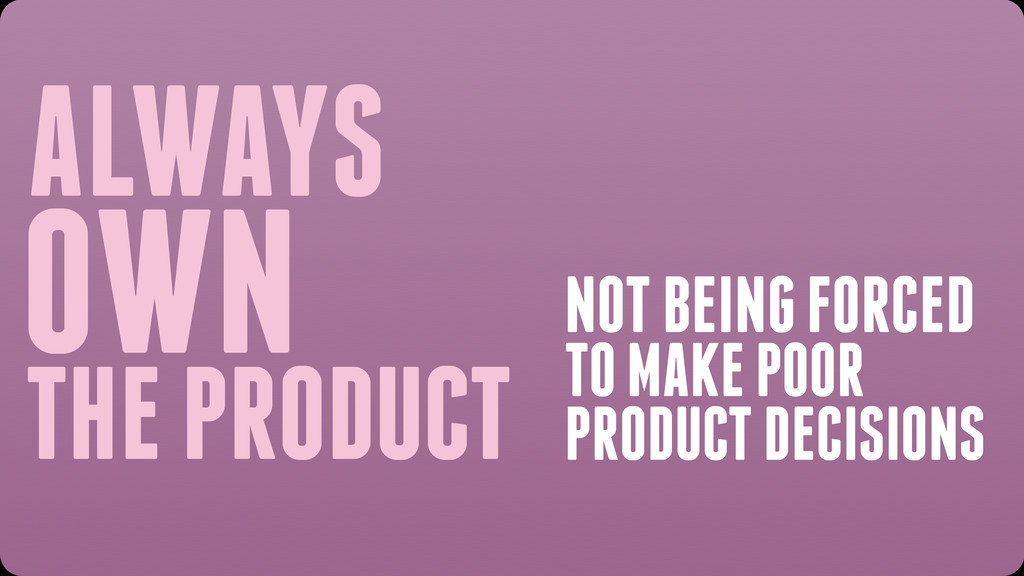 ALWAYS OWN THE PRODUCT NOT BEING FORCED TO MAKE...