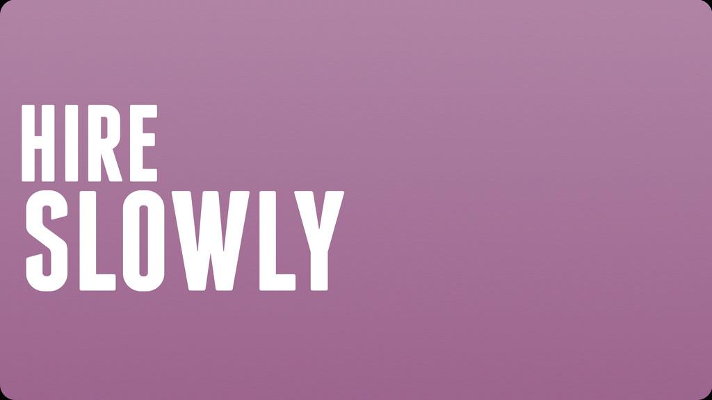 HIRE SLOWLY