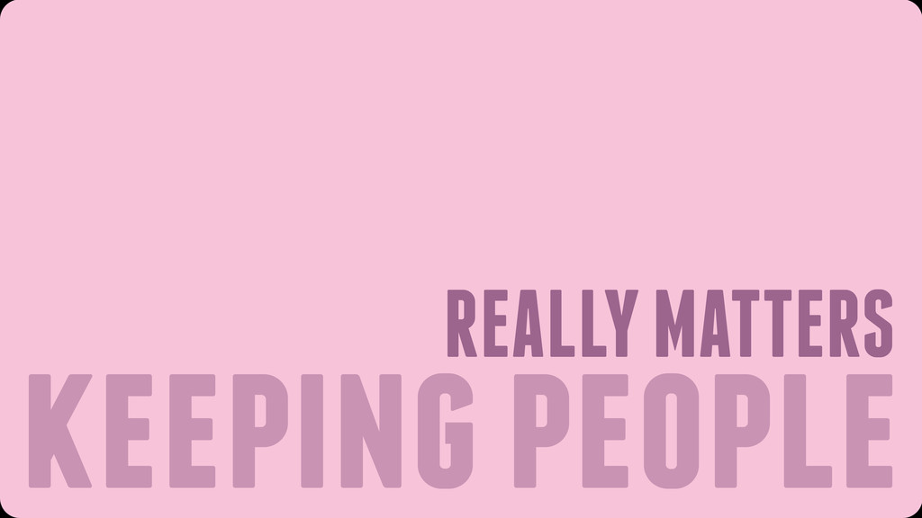 keeping people REALLY MATTERS