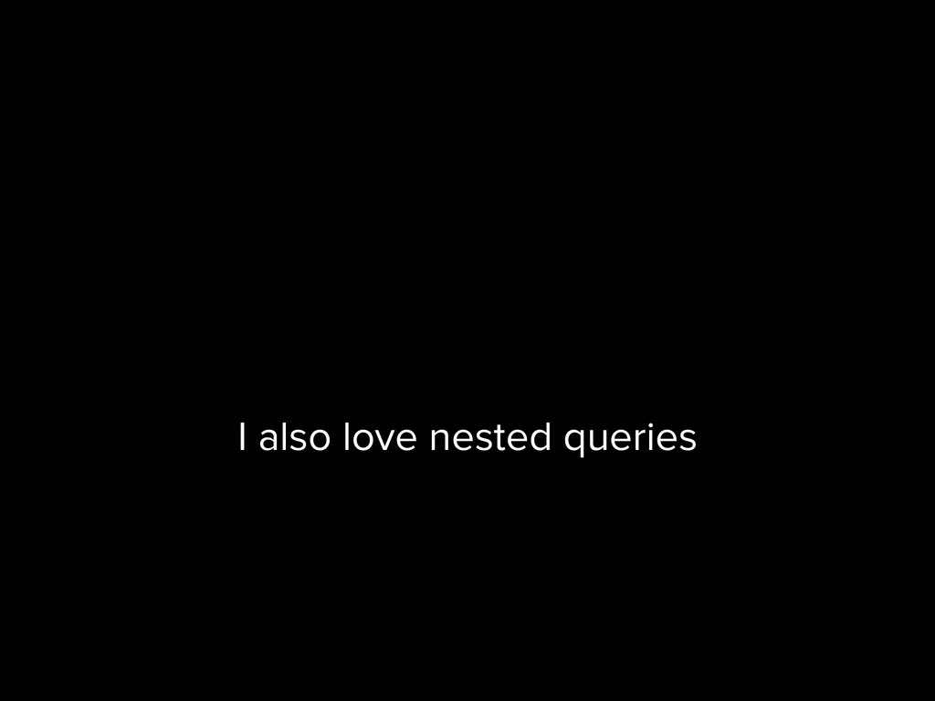 I also love nested queries