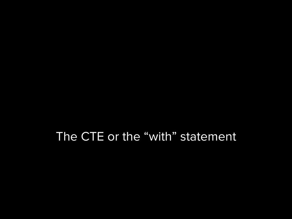 """The CTE or the """"with"""" statement"""