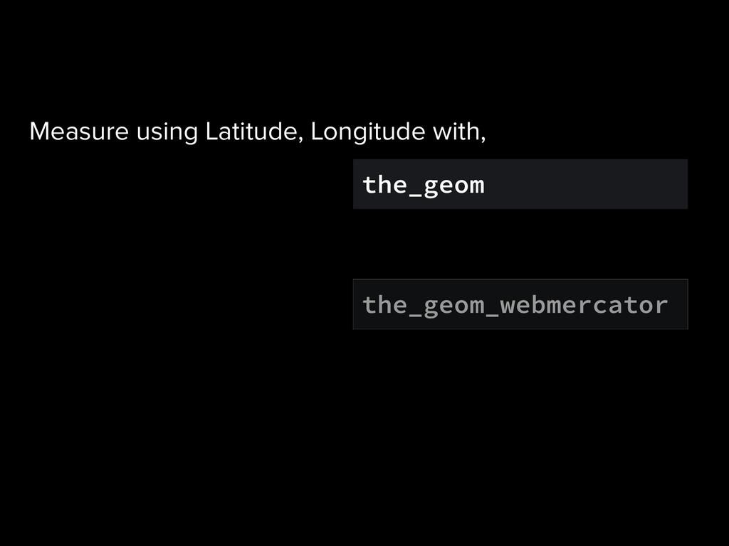 the_geom the_geom_webmercator Measure using Lat...