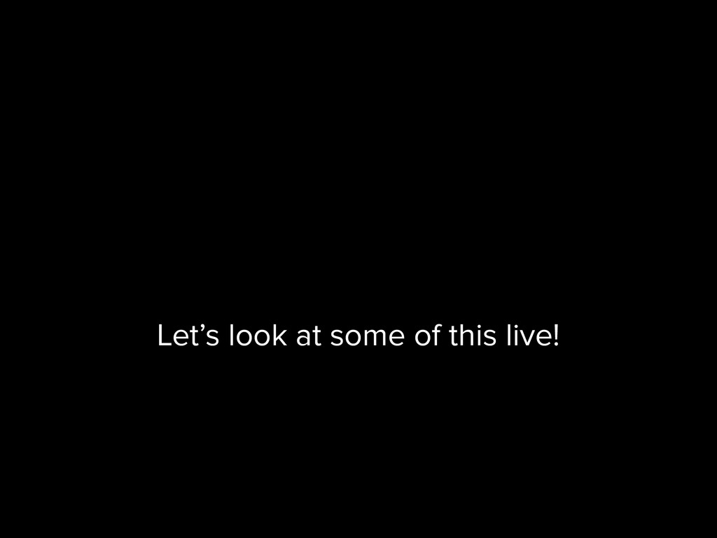 Let's look at some of this live!