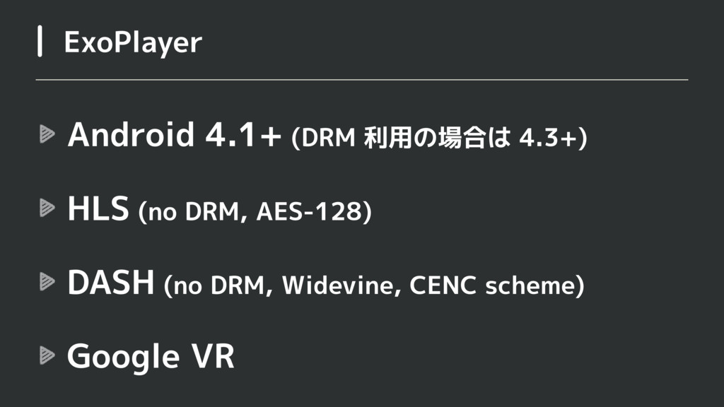 Android 4.1+ (DRM 利用の場合は 4.3+) HLS (no DRM, AES...