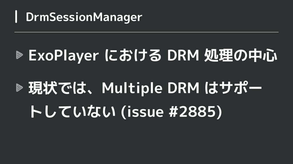 ExoPlayer における DRM 処理の中心 現状では、Multiple DRM はサポー...