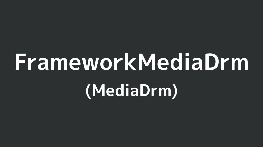 FrameworkMediaDrm (MediaDrm)