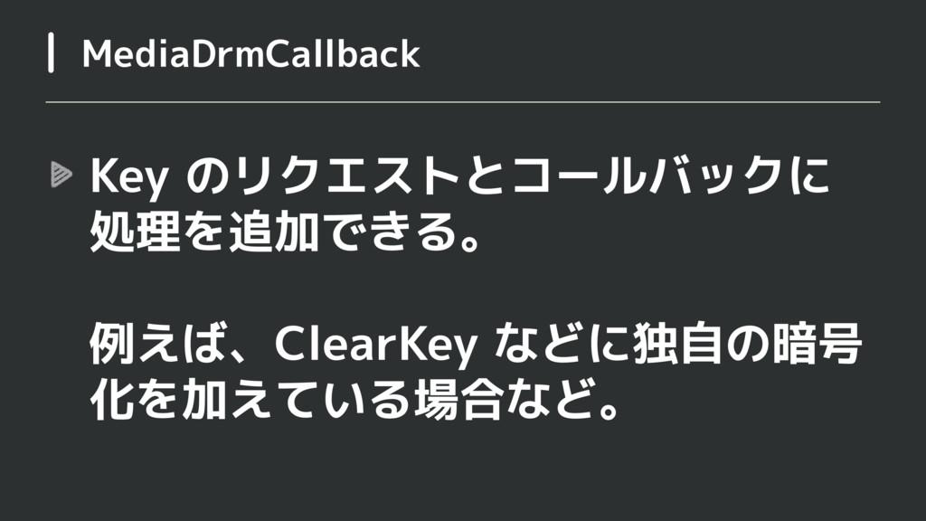 Key のリクエストとコールバックに 処理を追加できる。  例えば、ClearKey など...