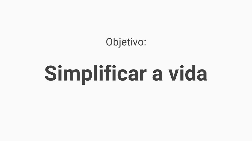 Objetivo: Simplificar a vida