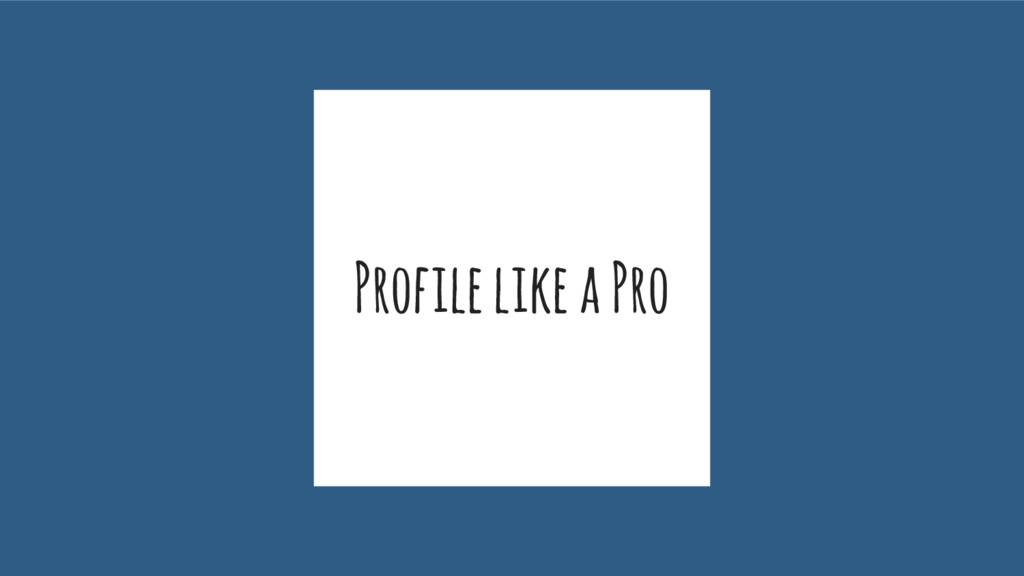 Profile like a Pro