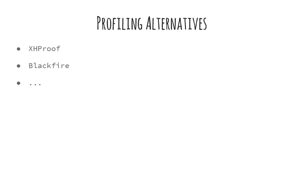 Profiling Alternatives ● XHProof ● Blackfire ● ...