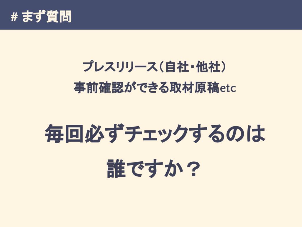 # まず質問 プレスリリース(自社・他社) 事前確認ができる取材原稿etc 毎回必ずチェックす...