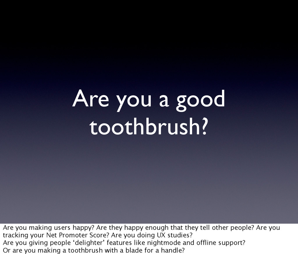 Are you a good toothbrush? Are you making users...