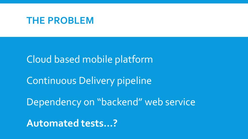 THE PROBLEM Cloud based mobile platform Continu...