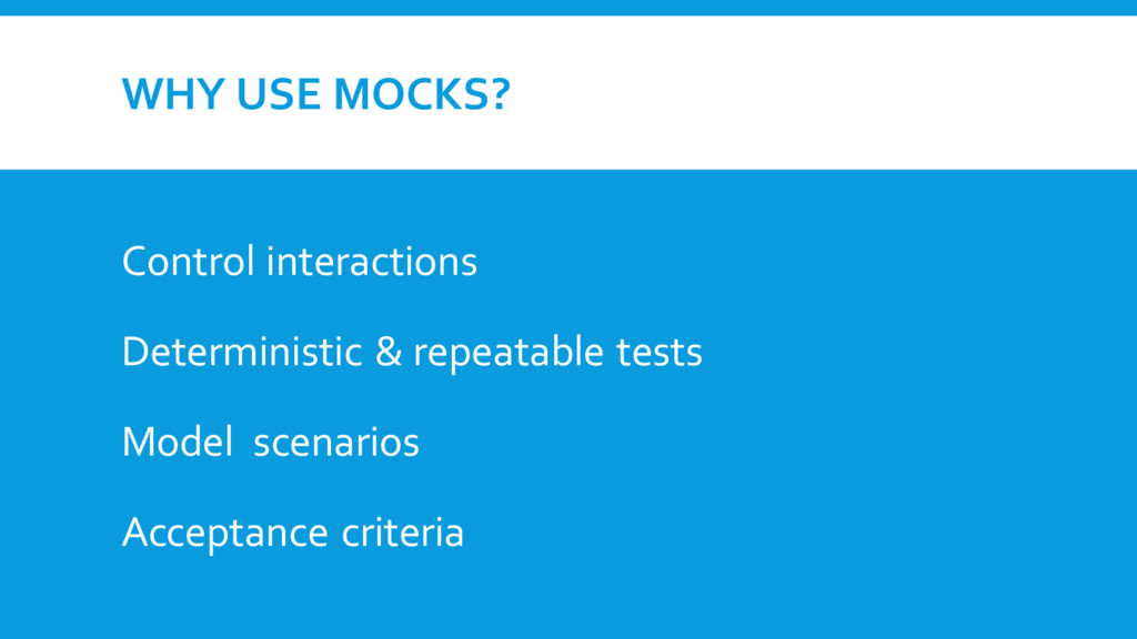WHY USE MOCKS? Control interactions Determinist...