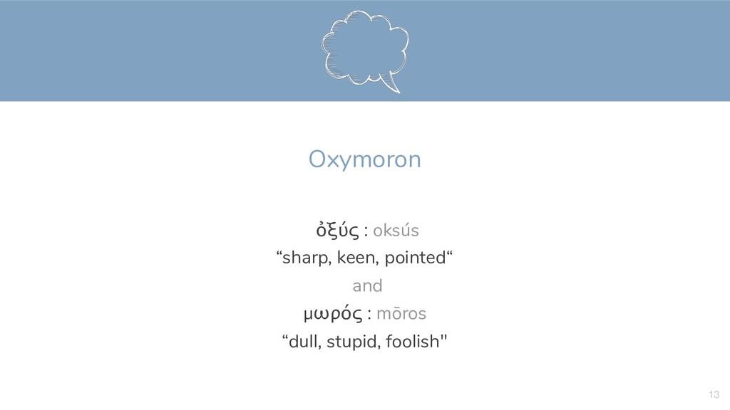 """Oxymoron  ὀξύς : oksús  """"sharp, keen, pointe..."""