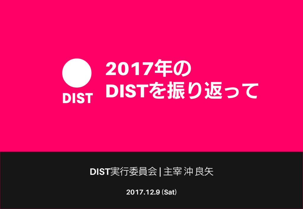 2017.12.9 (Sat) 2017年の DISTを振り返って DIST実行委員会   主...