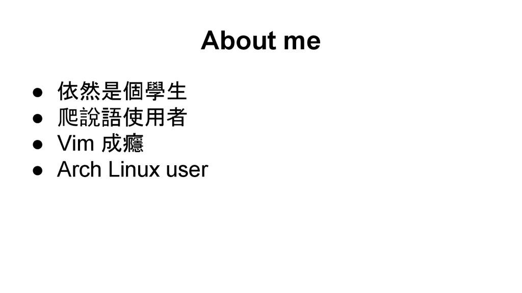 About me ● 依然是個學生 ● 爬說語使用者 ● Vim 成癮 ● Arch Linu...