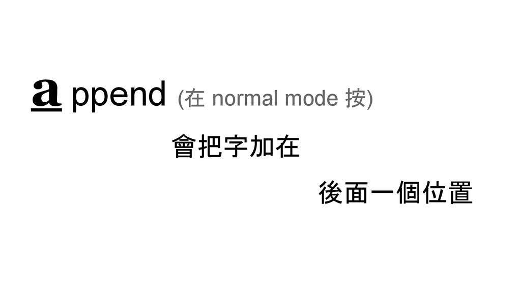 a ppend (在 normal mode 按) 會把字加在 後面一個位置