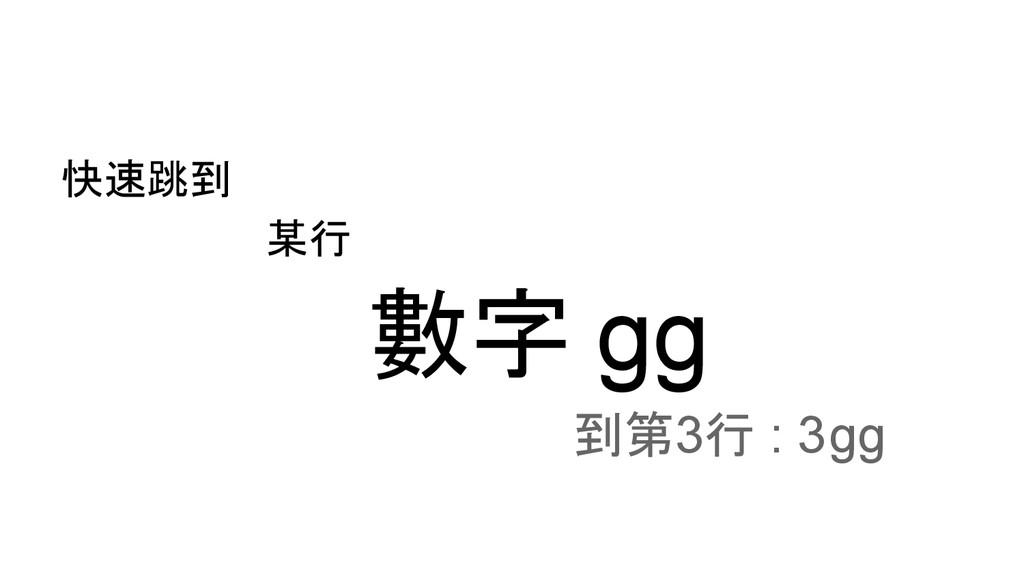 快速跳到 某行 數字 gg 到第3行 : 3gg