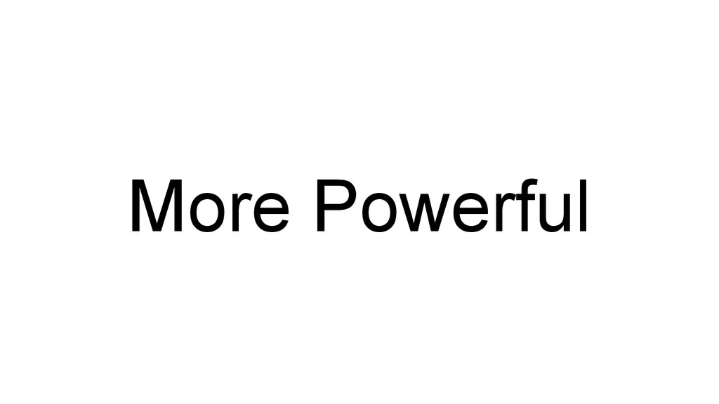 More Powerful