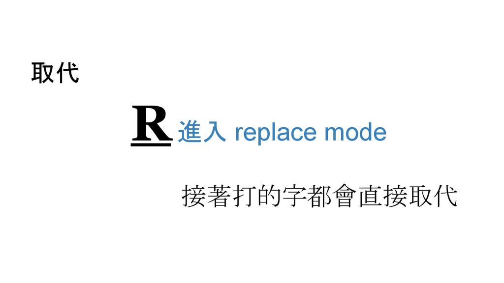 取代 R 進入 replace mode 接著打的字都會直接取代