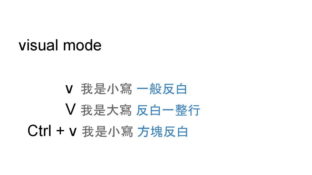 visual mode v 我是小寫 一般反白 V 我是大寫 反白一整行 Ctrl + v 我...