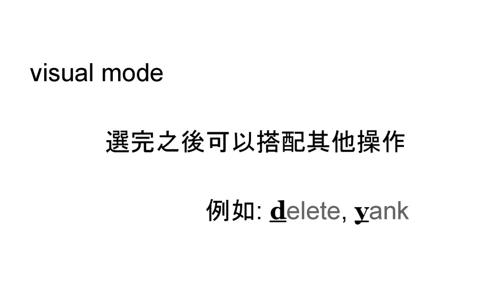 visual mode 選完之後可以搭配其他操作 例如: delete, yank