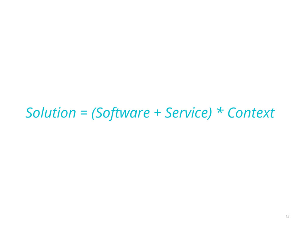 Solution = (Software + Service) * Context 12