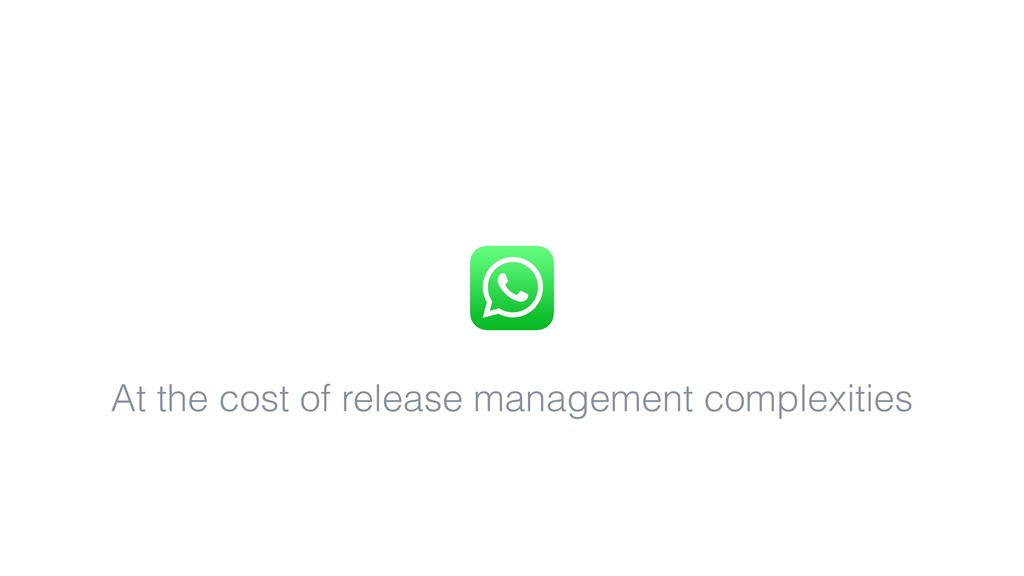 At the cost of release management complexities