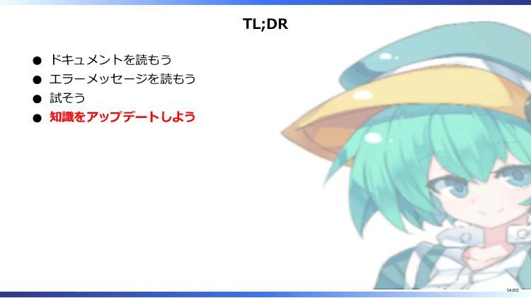 TL;DR ドキュメントを読もう エラーメッセージを読もう 試そう 知識をアップデートしよう ...