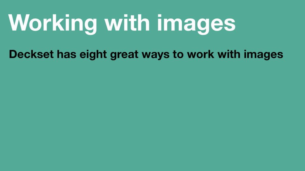 Working with images Deckset has eight great way...