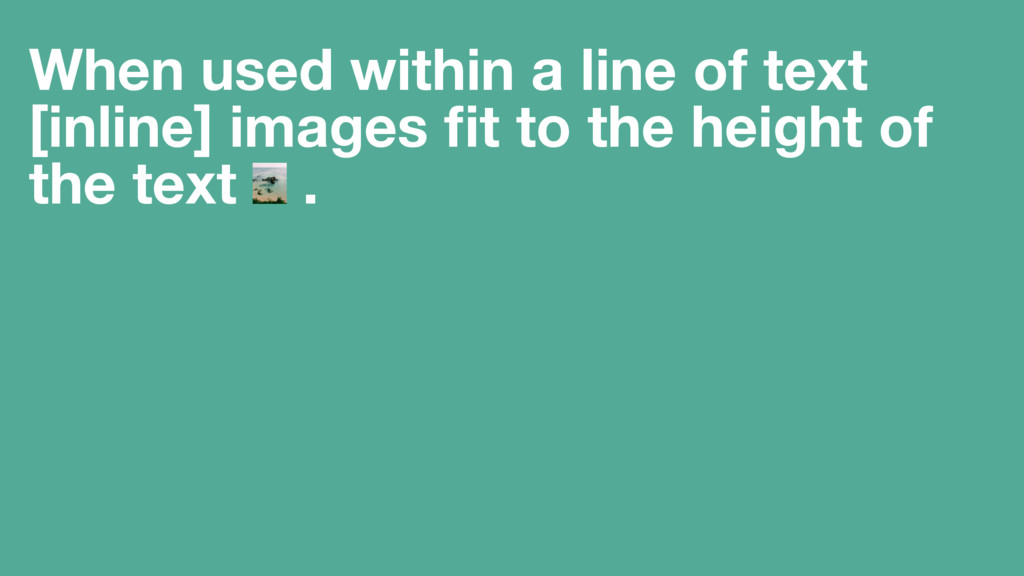 When used within a line of text [inline] images...