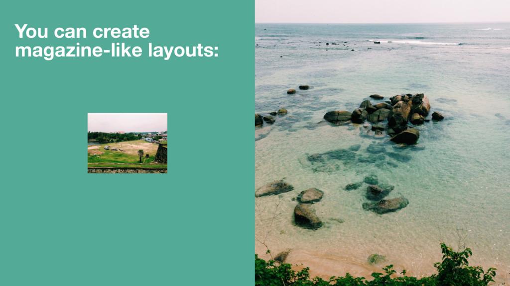 You can create magazine-like layouts: