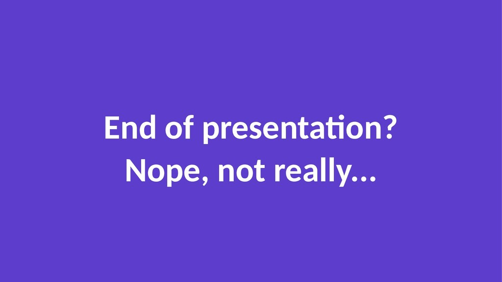 End of presentation? Nope, not really...