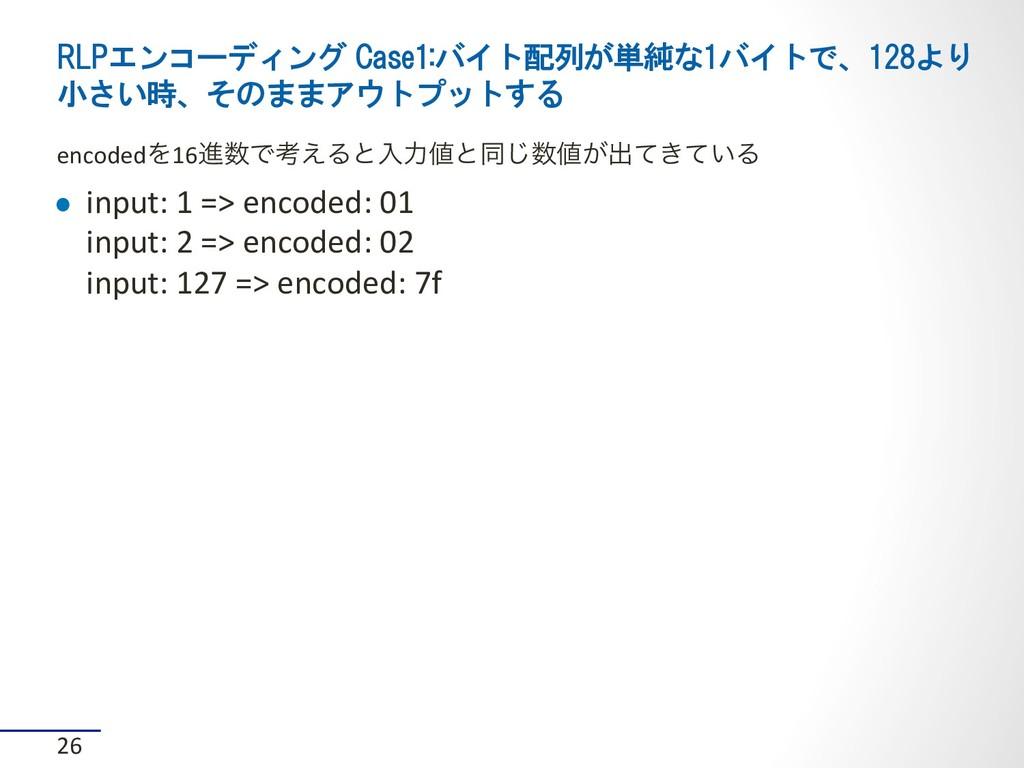 RLPエンコーディング Case1:バイト配列が単純な1バイトで、128より 小さい時、そのま...