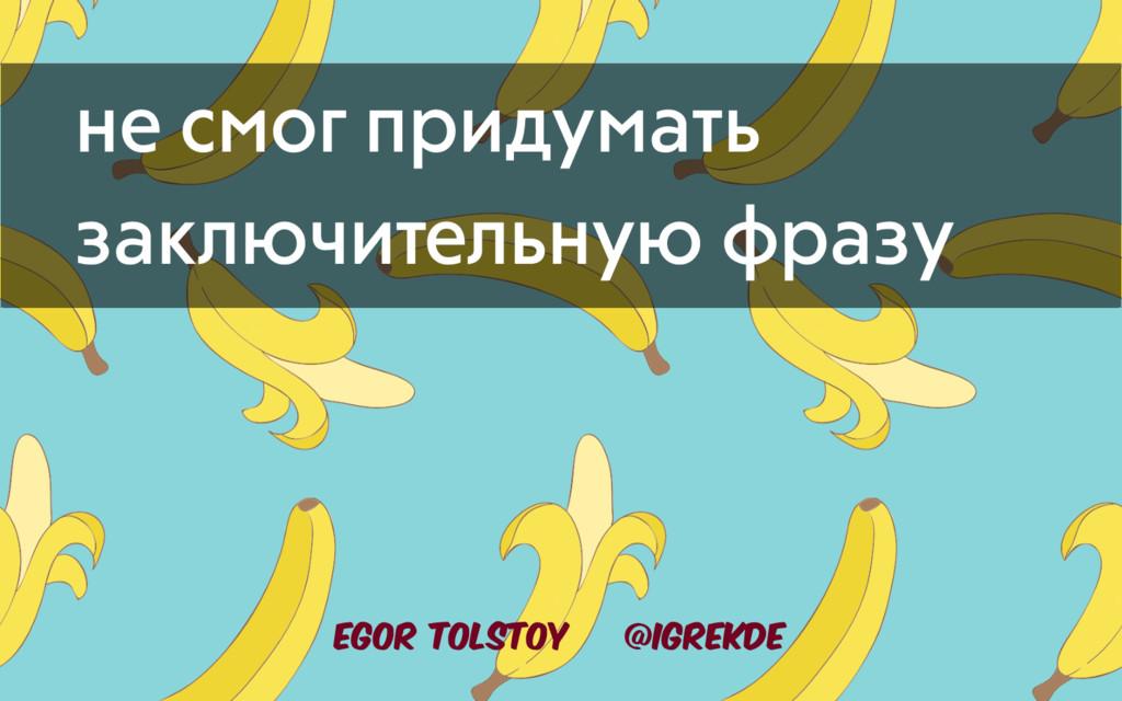Egor Tolstoy @igrekde не смог придумать заключи...