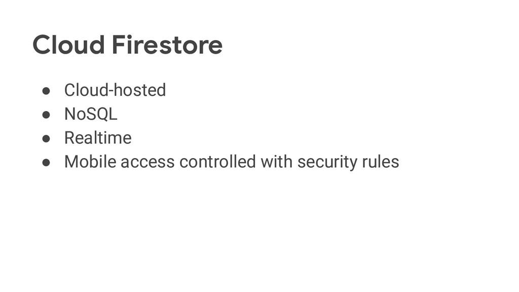 Cloud Firestore ● Cloud-hosted ● NoSQL ● Realti...